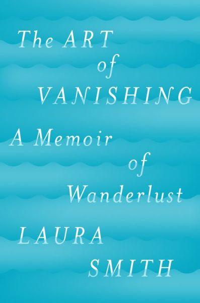 The Art of Vanishing: A Memoir of Wanderlust