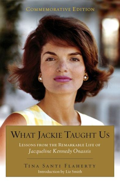 What Jackie Taught Us (Revised and Expanded: Lessons from the Remarkable Life of Jacqueline Kennedy Onassis Introduction by L iz Smith
