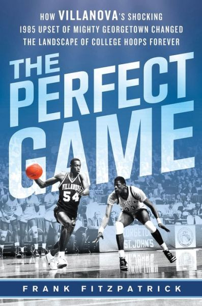 The Perfect Game: How Villanova's Shocking 1985 Upset of Mighty Georgetown Changed the Landscape of College Hoops Forever