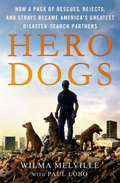 Hero Dogs: How a Pack of Rescues, Rejects, and Strays Became America's Greatest Disaster-Search Partners