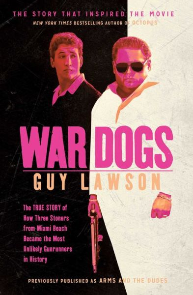 War Dogs: The True Story of How Three Stoners From Miami Beach Became the Most Unlikely Gunrunners in History