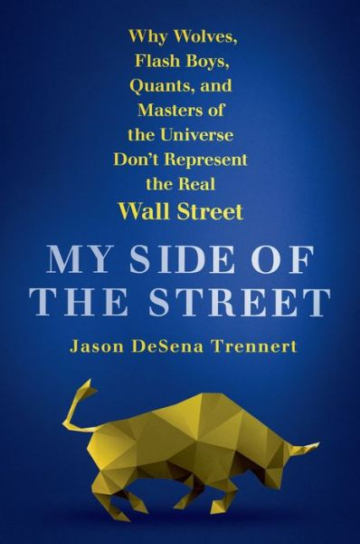 My Side of the Street: Why Wolves, Flash Boys, Quants, and Masters of the Universe Don't Represent the Real Wall Street