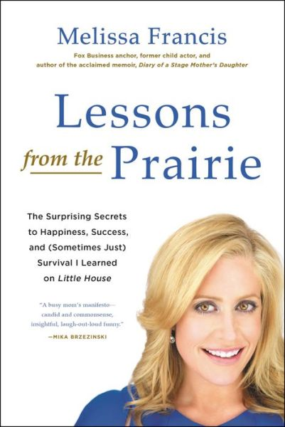 Lessons from the Prairie: The Surprising Secrets to Happiness, Success, and (Sometimes Just) Survival I Learned on America's Favorite Show