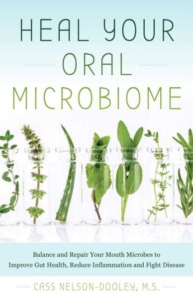 Heal Your Oral Microbiome: Balance and Repair your Mouth Microbes to Improve Gut Health, Reduce Inflammation and Fight Disease
