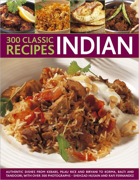 300 Classic Indian Recipes:Authentic Dishes From Kebabs, Pilau Rice and Biryani, to Korma Curry, Balti Curries and Tandoori, with over 300 Photographs